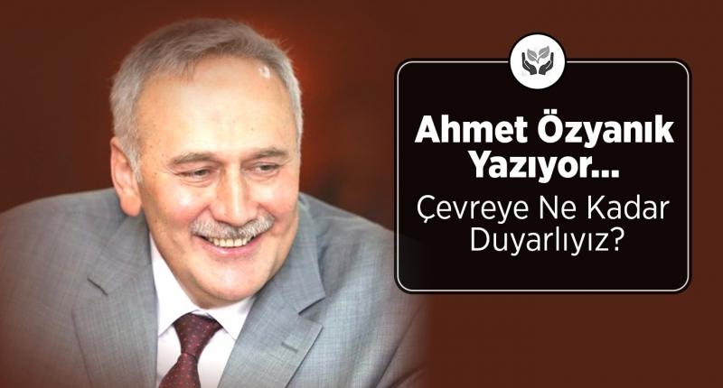 Ahmet Özyanık'ın Kaleminden... Çevreye Ne Kadar Duyarlıyız?