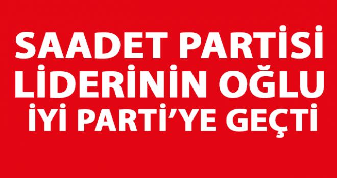 Saadet Partisi Liderinin Oğlu İYİ Parti'ye Geçti