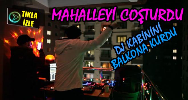 DJ Kabinini Balkona Kurdu, Mahalleyi Coşturdu