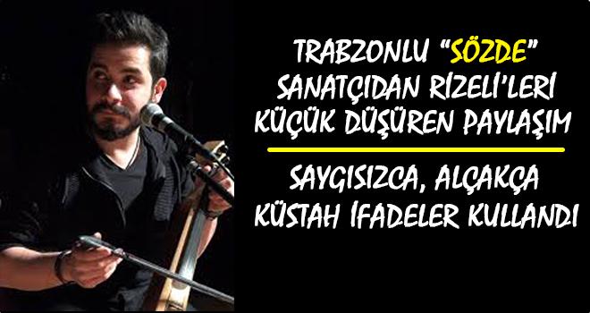 Trabzonlu Sözde Sanatçı Rizelileri Hedef Aldı