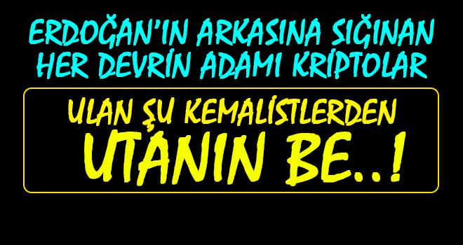Erdoğan'ın Arkasına Sığınan Kriptolar, Utanın..!